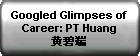 Googled Glimpses of Career: PT Huang ???